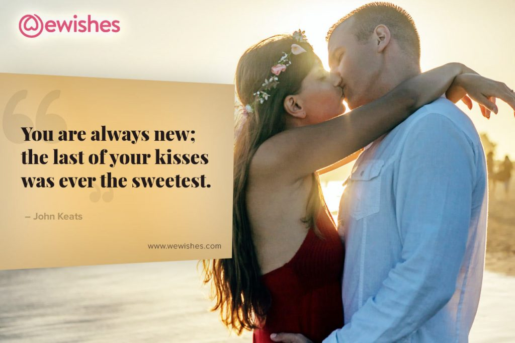 You are always new; the last of your kisses was ever the sweetest.