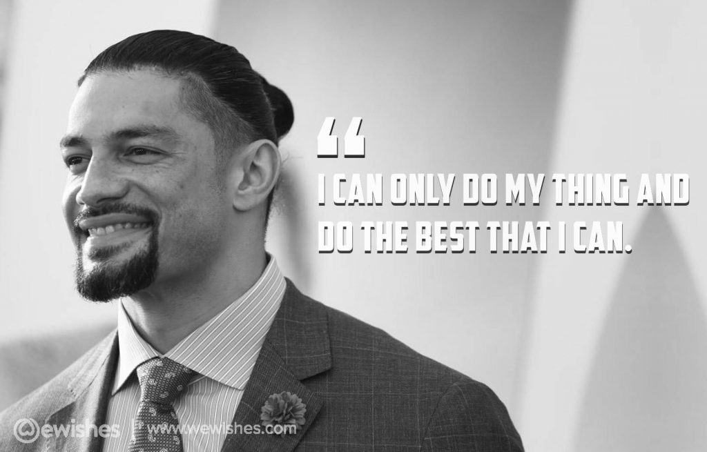 I can only do my thing and do the best that I can, –Roman Reigns